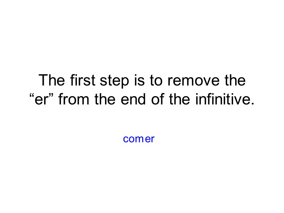 The first step is to remove the er from the end of the infinitive. ercom