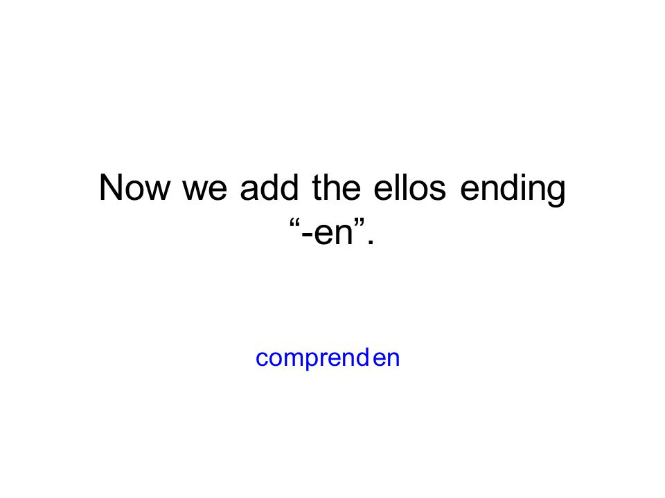 Now we add the ellos ending -en . encomprend