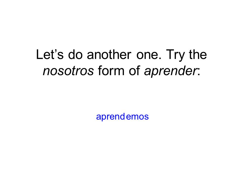 Let's do another one. Try the nosotros form of aprender: emosaprend