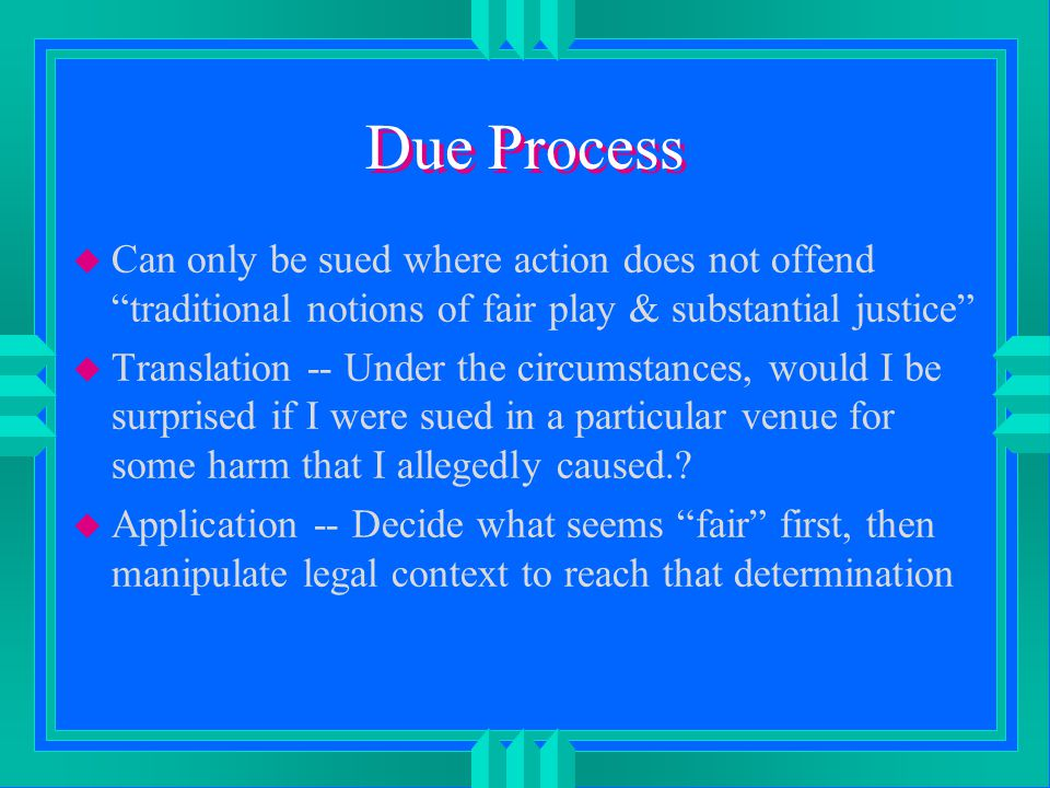 Due Process u Can only be sued where action does not offend traditional notions of fair play & substantial justice u Translation -- Under the circumstances, would I be surprised if I were sued in a particular venue for some harm that I allegedly caused..
