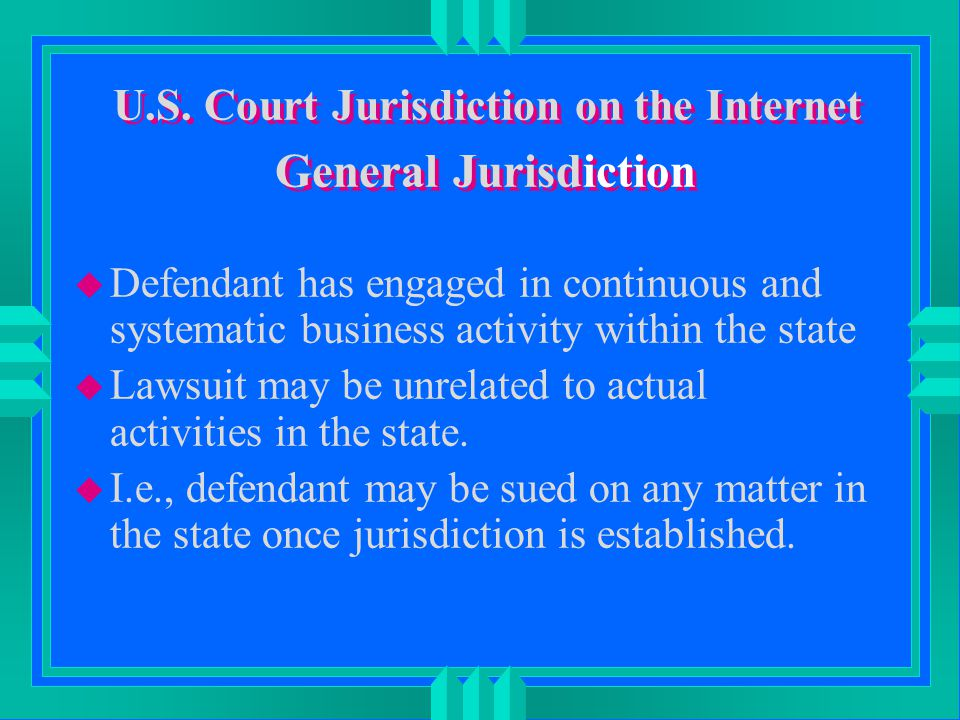 U.S. Court Jurisdiction on the Internet General Jurisdiction u Defendant has engaged in continuous and systematic business activity within the state u