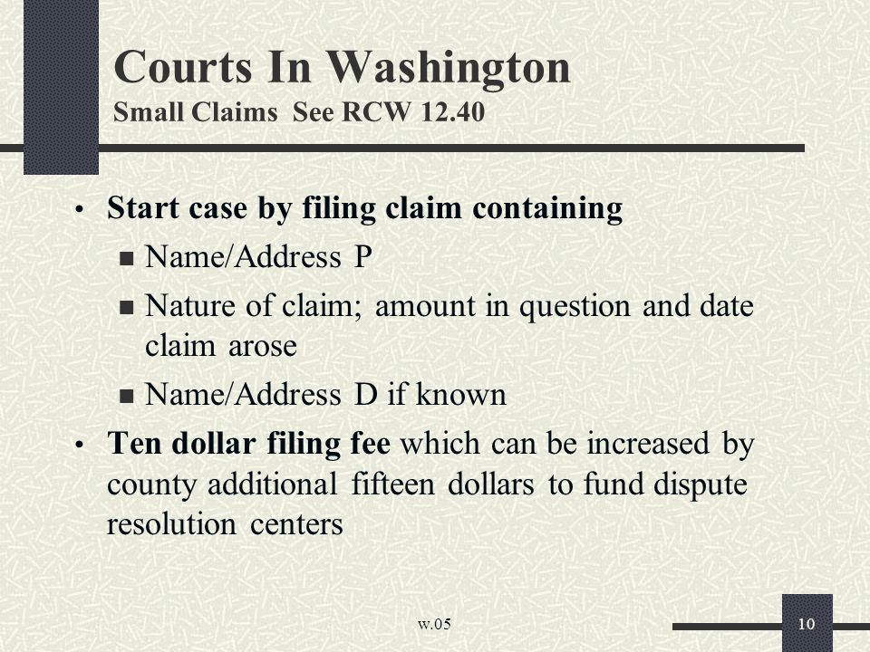 w.05 10 Courts In Washington Small Claims See RCW 12.40 Start case by filing claim containing Name/Address P Nature of claim; amount in question and d