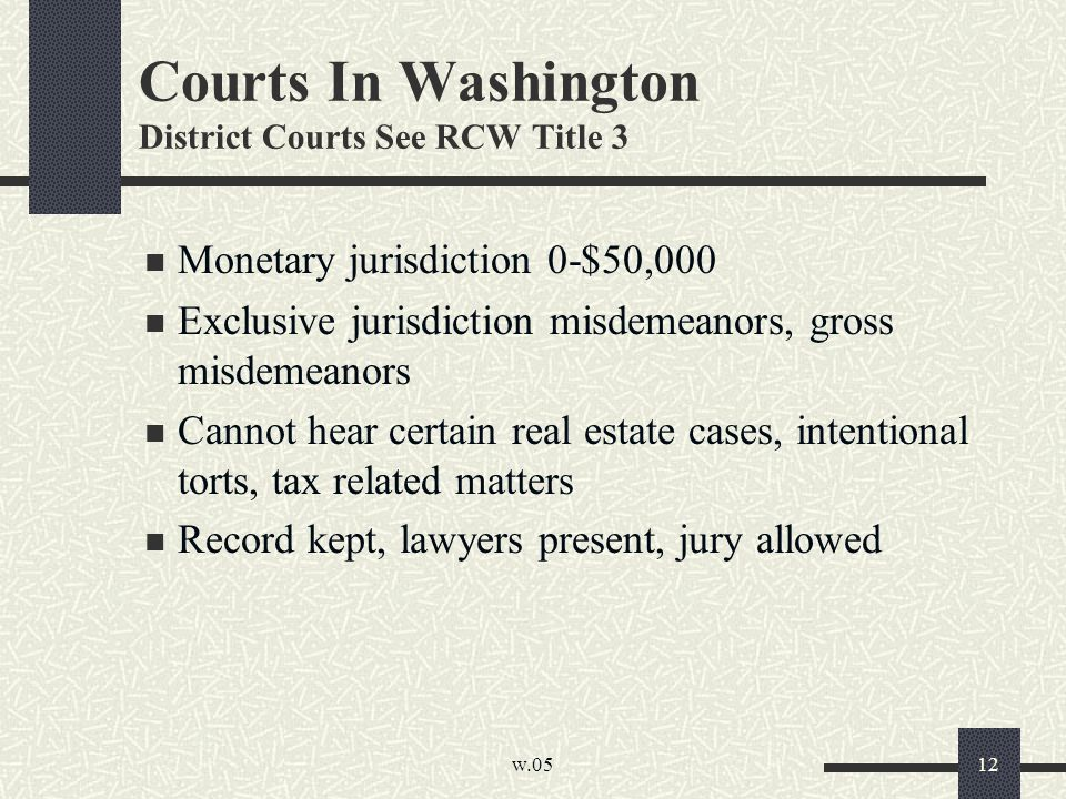 w.05 12 Courts In Washington District Courts See RCW Title 3 Monetary jurisdiction 0-$50,000 Exclusive jurisdiction misdemeanors, gross misdemeanors C