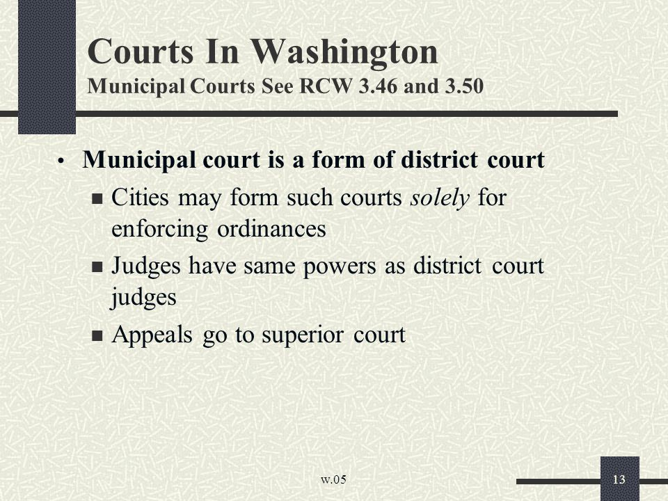 w.05 13 Courts In Washington Municipal Courts See RCW 3.46 and 3.50 Municipal court is a form of district court Cities may form such courts solely for