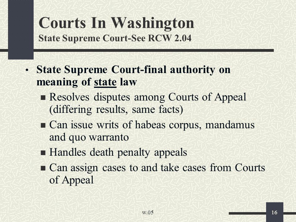 w.05 16 Courts In Washington State Supreme Court-See RCW 2.04 State Supreme Court-final authority on meaning of state law Resolves disputes among Courts of Appeal (differing results, same facts) Can issue writs of habeas corpus, mandamus and quo warranto Handles death penalty appeals Can assign cases to and take cases from Courts of Appeal
