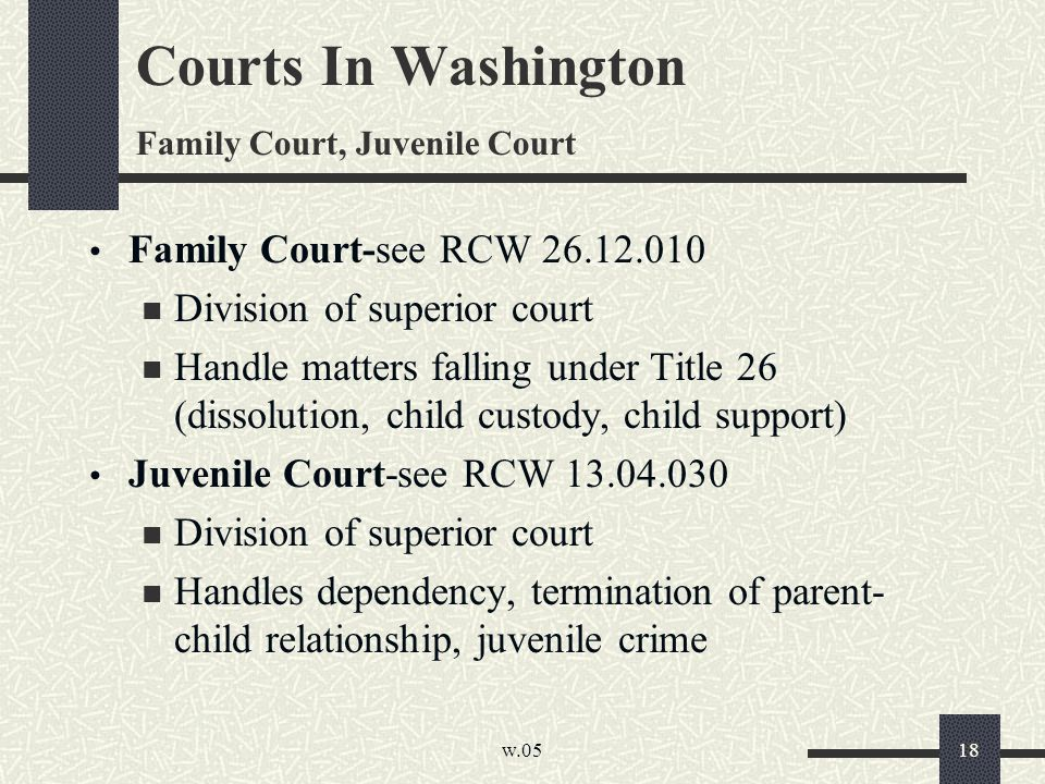 w.05 18 Courts In Washington Family Court, Juvenile Court Family Court-see RCW 26.12.010 Division of superior court Handle matters falling under Title 26 (dissolution, child custody, child support) Juvenile Court-see RCW 13.04.030 Division of superior court Handles dependency, termination of parent- child relationship, juvenile crime