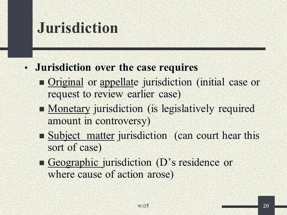 w.05 20 Jurisdiction Jurisdiction over the case requires Original or appellate jurisdiction (initial case or request to review earlier case) Monetary jurisdiction (is legislatively required amount in controversy) Subject matter jurisdiction (can court hear this sort of case) Geographic jurisdiction (D's residence or where cause of action arose)