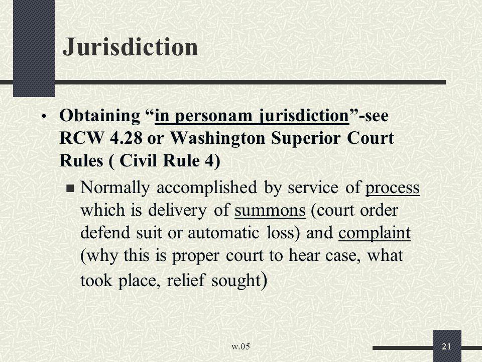 """w.05 21 Jurisdiction Obtaining """"in personam jurisdiction""""-see RCW 4.28 or Washington Superior Court Rules ( Civil Rule 4) Normally accomplished by ser"""