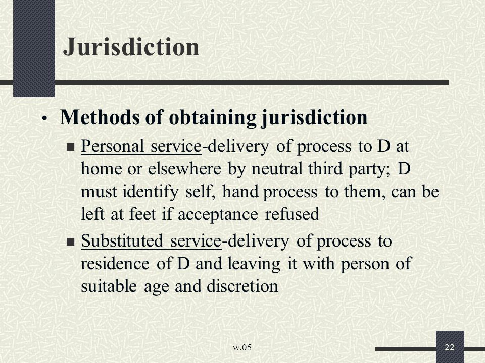 w.05 22 Jurisdiction Methods of obtaining jurisdiction Personal service-delivery of process to D at home or elsewhere by neutral third party; D must identify self, hand process to them, can be left at feet if acceptance refused Substituted service-delivery of process to residence of D and leaving it with person of suitable age and discretion