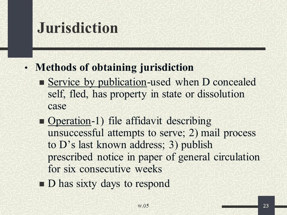 w.05 23 Jurisdiction Methods of obtaining jurisdiction Service by publication-used when D concealed self, fled, has property in state or dissolution case Operation-1) file affidavit describing unsuccessful attempts to serve; 2) mail process to D's last known address; 3) publish prescribed notice in paper of general circulation for six consecutive weeks D has sixty days to respond