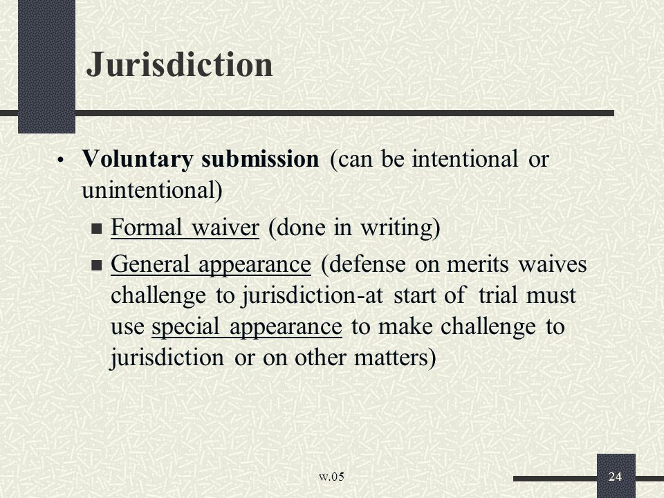 w.05 24 Jurisdiction Voluntary submission (can be intentional or unintentional) Formal waiver (done in writing) General appearance (defense on merits waives challenge to jurisdiction-at start of trial must use special appearance to make challenge to jurisdiction or on other matters)