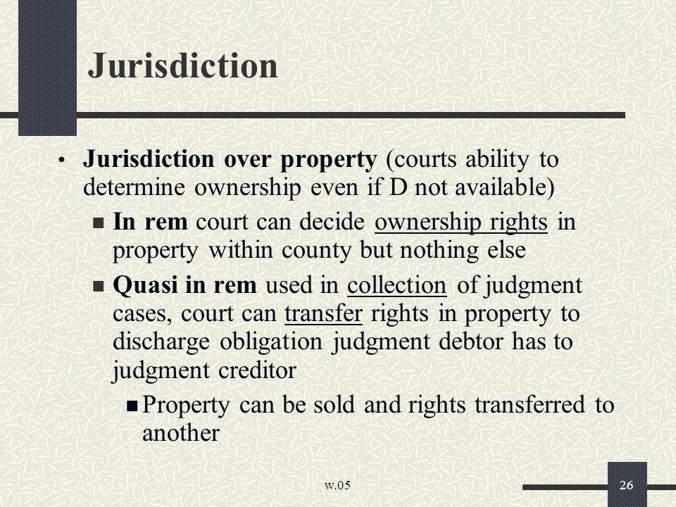 w.05 26 Jurisdiction Jurisdiction over property (courts ability to determine ownership even if D not available) In rem court can decide ownership righ