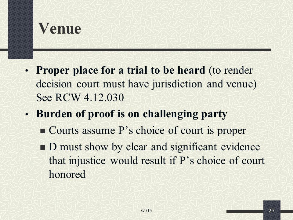 w.05 27 Venue Proper place for a trial to be heard (to render decision court must have jurisdiction and venue) See RCW 4.12.030 Burden of proof is on challenging party Courts assume P's choice of court is proper D must show by clear and significant evidence that injustice would result if P's choice of court honored