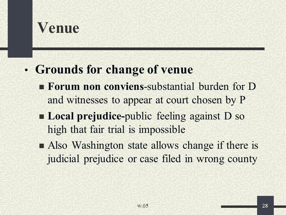 w.05 28 Venue Grounds for change of venue Forum non conviens-substantial burden for D and witnesses to appear at court chosen by P Local prejudice-pub