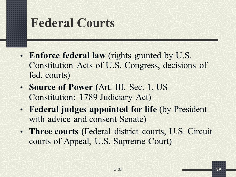 w.05 29 Federal Courts Enforce federal law (rights granted by U.S. Constitution Acts of U.S. Congress, decisions of fed. courts) Source of Power (Art.