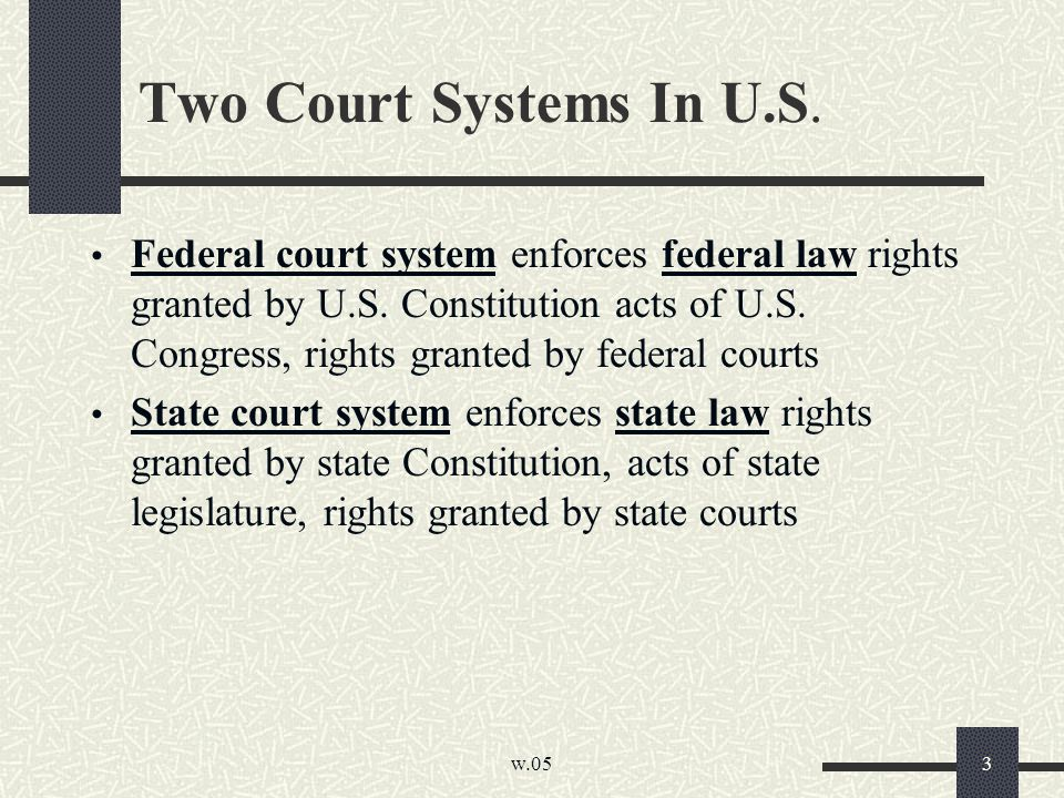 w.05 3 Two Court Systems In U.S. Federal court system enforces federal law rights granted by U.S. Constitution acts of U.S. Congress, rights granted b