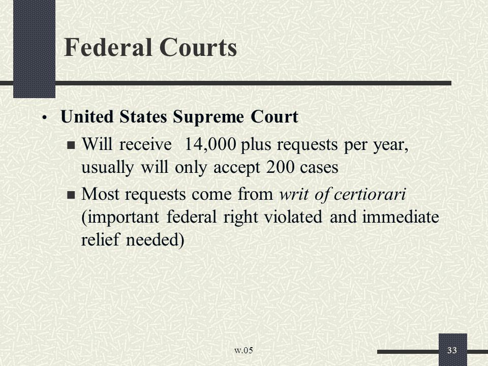 w.05 33 Federal Courts United States Supreme Court Will receive 14,000 plus requests per year, usually will only accept 200 cases Most requests come from writ of certiorari (important federal right violated and immediate relief needed)
