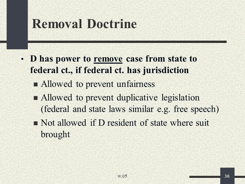 w.05 36 Removal Doctrine D has power to remove case from state to federal ct., if federal ct. has jurisdiction Allowed to prevent unfairness Allowed t
