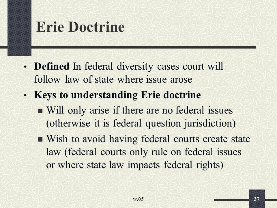 w.05 37 Erie Doctrine Defined In federal diversity cases court will follow law of state where issue arose Keys to understanding Erie doctrine Will only arise if there are no federal issues (otherwise it is federal question jurisdiction) Wish to avoid having federal courts create state law (federal courts only rule on federal issues or where state law impacts federal rights)