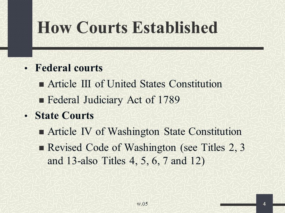 w.05 4 How Courts Established Federal courts Article III of United States Constitution Federal Judiciary Act of 1789 State Courts Article IV of Washington State Constitution Revised Code of Washington (see Titles 2, 3 and 13-also Titles 4, 5, 6, 7 and 12)