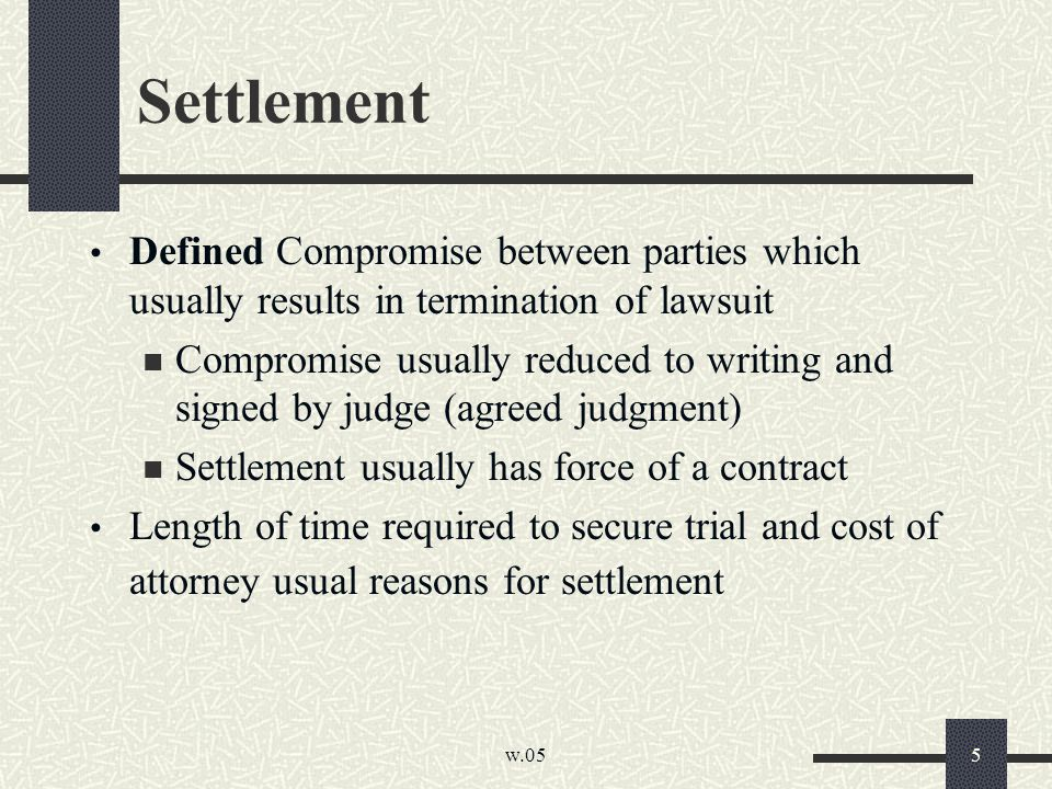 w.05 5 Settlement Defined Compromise between parties which usually results in termination of lawsuit Compromise usually reduced to writing and signed by judge (agreed judgment) Settlement usually has force of a contract Length of time required to secure trial and cost of attorney usual reasons for settlement