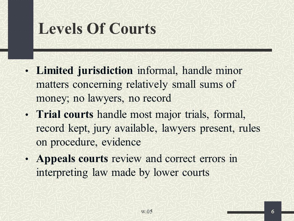 w.05 6 Levels Of Courts Limited jurisdiction informal, handle minor matters concerning relatively small sums of money; no lawyers, no record Trial courts handle most major trials, formal, record kept, jury available, lawyers present, rules on procedure, evidence Appeals courts review and correct errors in interpreting law made by lower courts