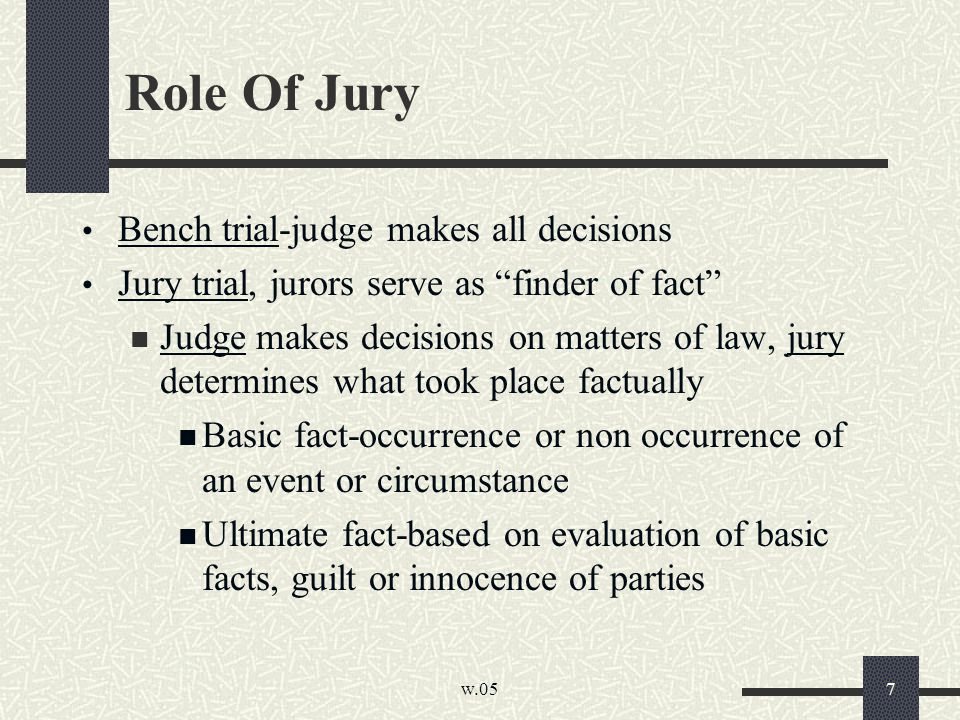 """w.05 7 Role Of Jury Bench trial-judge makes all decisions Jury trial, jurors serve as """"finder of fact"""" Judge makes decisions on matters of law, jury d"""