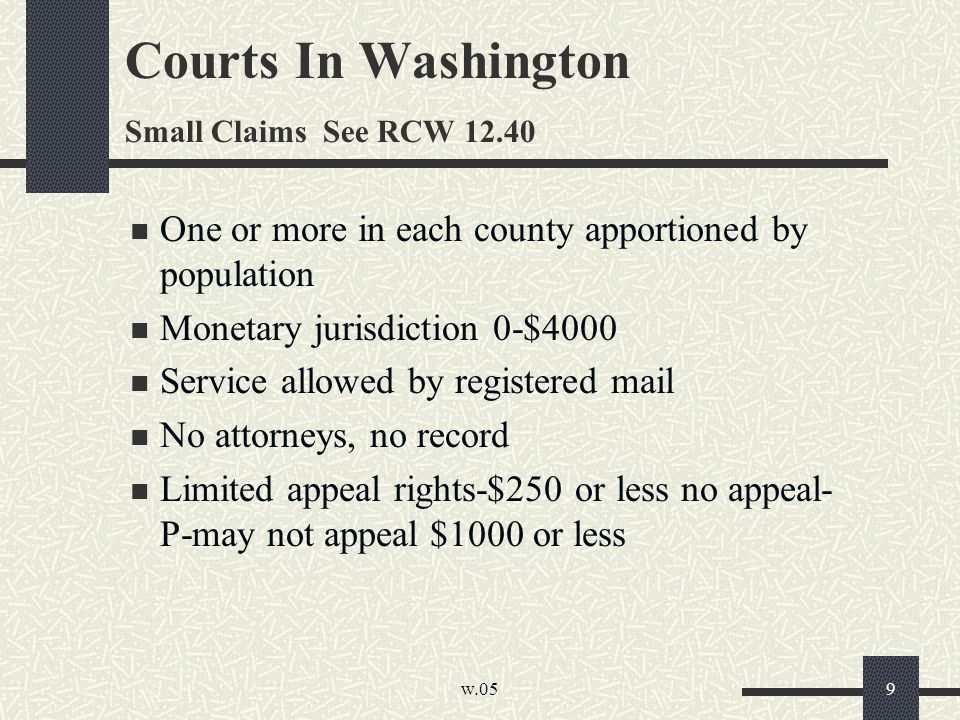w.05 9 Courts In Washington Small Claims See RCW 12.40 One or more in each county apportioned by population Monetary jurisdiction 0-$4000 Service allowed by registered mail No attorneys, no record Limited appeal rights-$250 or less no appeal- P-may not appeal $1000 or less