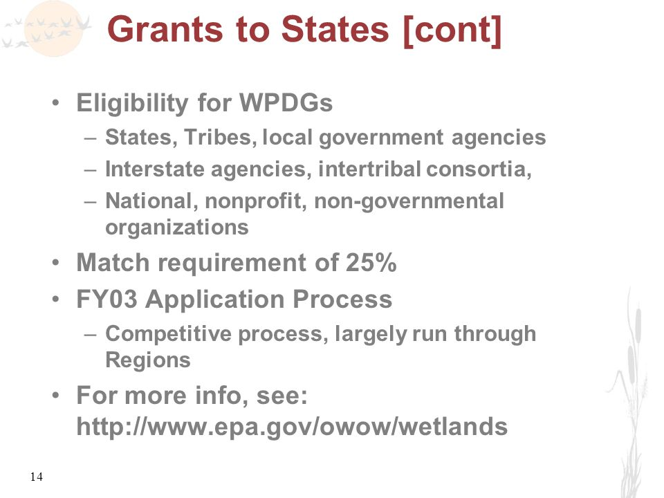 14 Grants to States [cont] Eligibility for WPDGs –States, Tribes, local government agencies –Interstate agencies, intertribal consortia, –National, nonprofit, non-governmental organizations Match requirement of 25% FY03 Application Process –Competitive process, largely run through Regions For more info, see: http://www.epa.gov/owow/wetlands