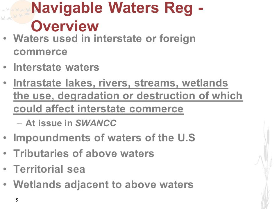 5 Navigable Waters Reg - Overview Waters used in interstate or foreign commerce Interstate waters Intrastate lakes, rivers, streams, wetlands the use, degradation or destruction of which could affect interstate commerce –At issue in SWANCC Impoundments of waters of the U.S Tributaries of above waters Territorial sea Wetlands adjacent to above waters