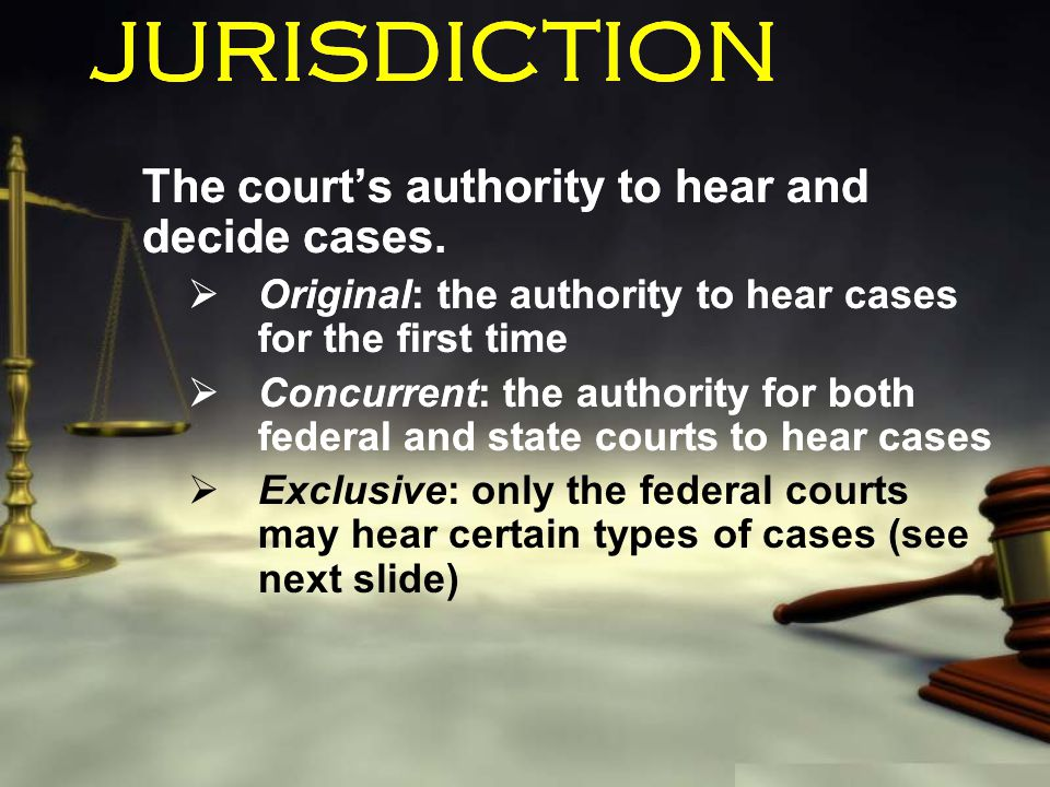 JURISDICTION The court's authority to hear and decide cases.  Original: the authority to hear cases for the first time  Concurrent: the authority fo