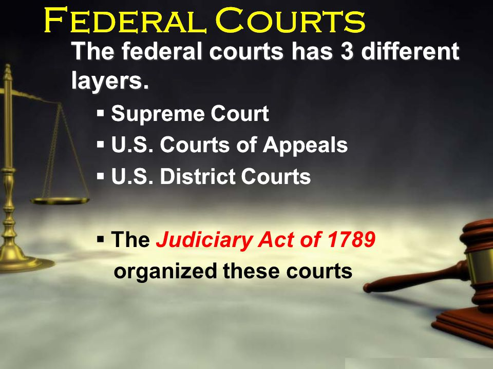 Federal Courts The federal courts has 3 different layers.  Supreme Court  U.S. Courts of Appeals  U.S. District Courts  The Judiciary Act of 1789