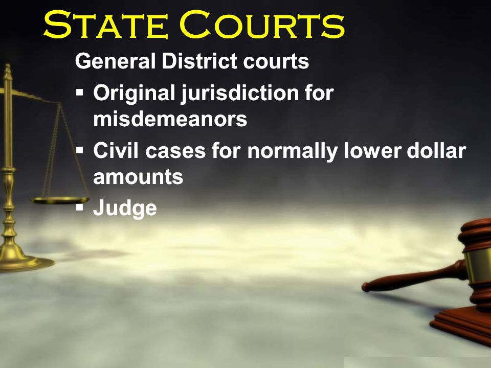 State Courts General District courts  Original jurisdiction for misdemeanors  Civil cases for normally lower dollar amounts  Judge General District