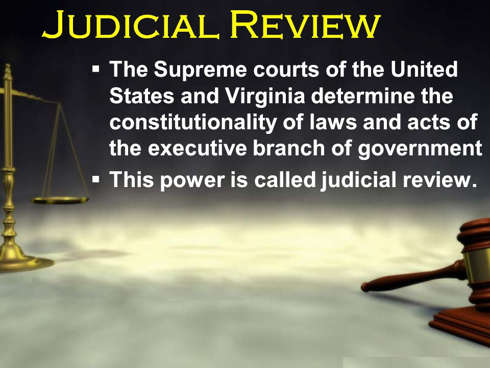 Judicial Review  The Supreme courts of the United States and Virginia determine the constitutionality of laws and acts of the executive branch of gov