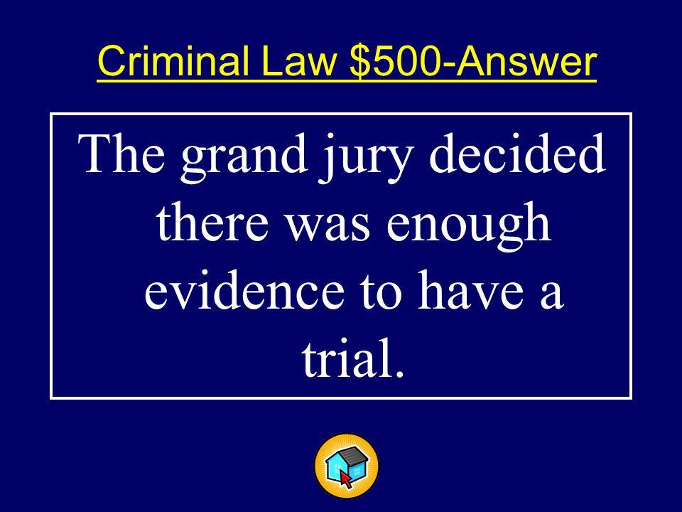 Criminal Law $500-Answer$500-Answer The grand jury decided there was enough evidence to have a trial.