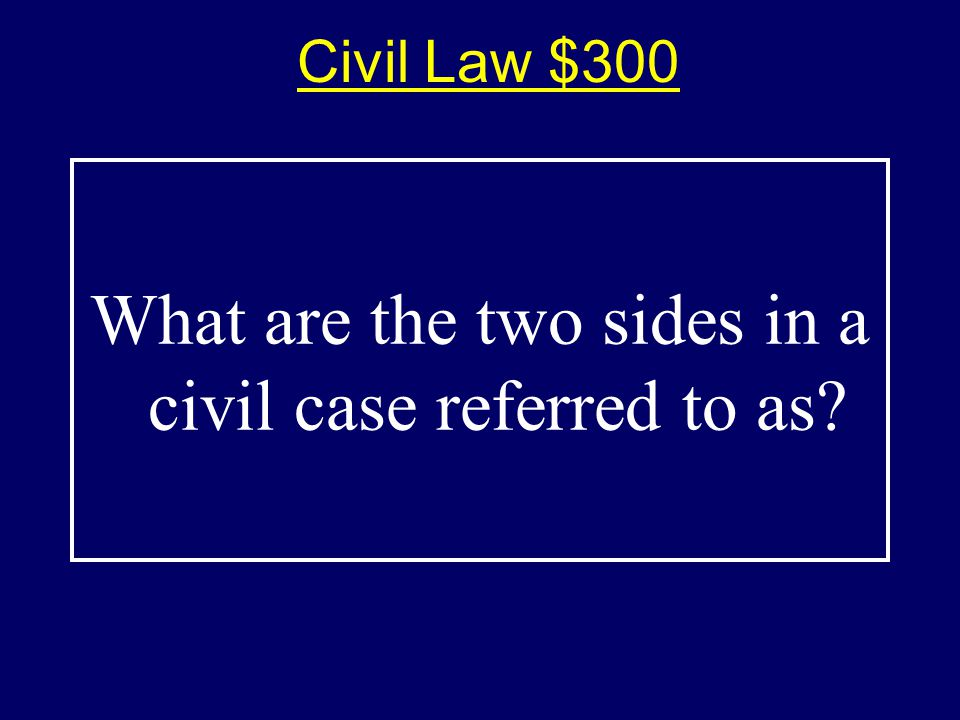 Civil Law $300$300 What are the two sides in a civil case referred to as?