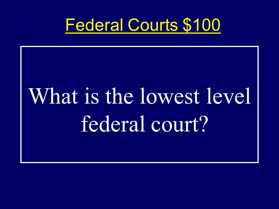 Federal Courts $100$100 What is the lowest level federal court?