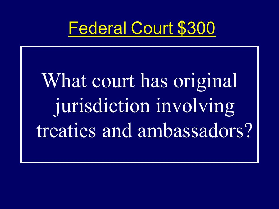 Federal Court $300$300 What court has original jurisdiction involving treaties and ambassadors?