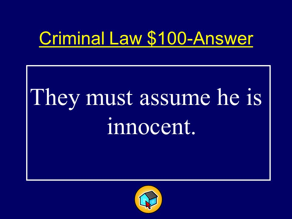 Criminal Law $100-Answer$100-Answer They must assume he is innocent.