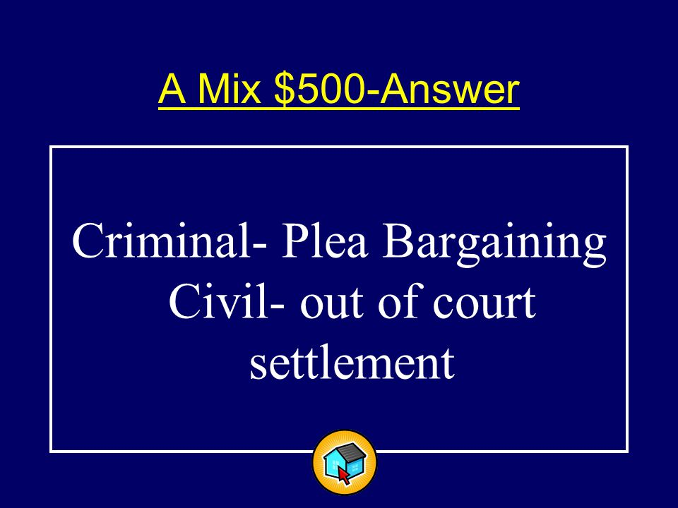 A Mix $500-Answer$500-Answer Criminal- Plea Bargaining Civil- out of court settlement