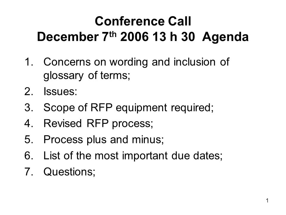 1 Conference Call December 7 th 2006 13 h 30 Agenda 1.Concerns on wording and inclusion of glossary of terms; 2.Issues: 3.Scope of RFP equipment required; 4.Revised RFP process; 5.Process plus and minus; 6.List of the most important due dates; 7.Questions;