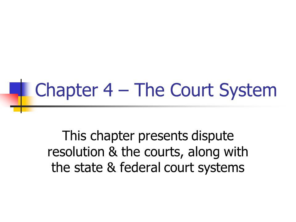 Chapter 4 – The Court System This chapter presents dispute resolution & the courts, along with the state & federal court systems