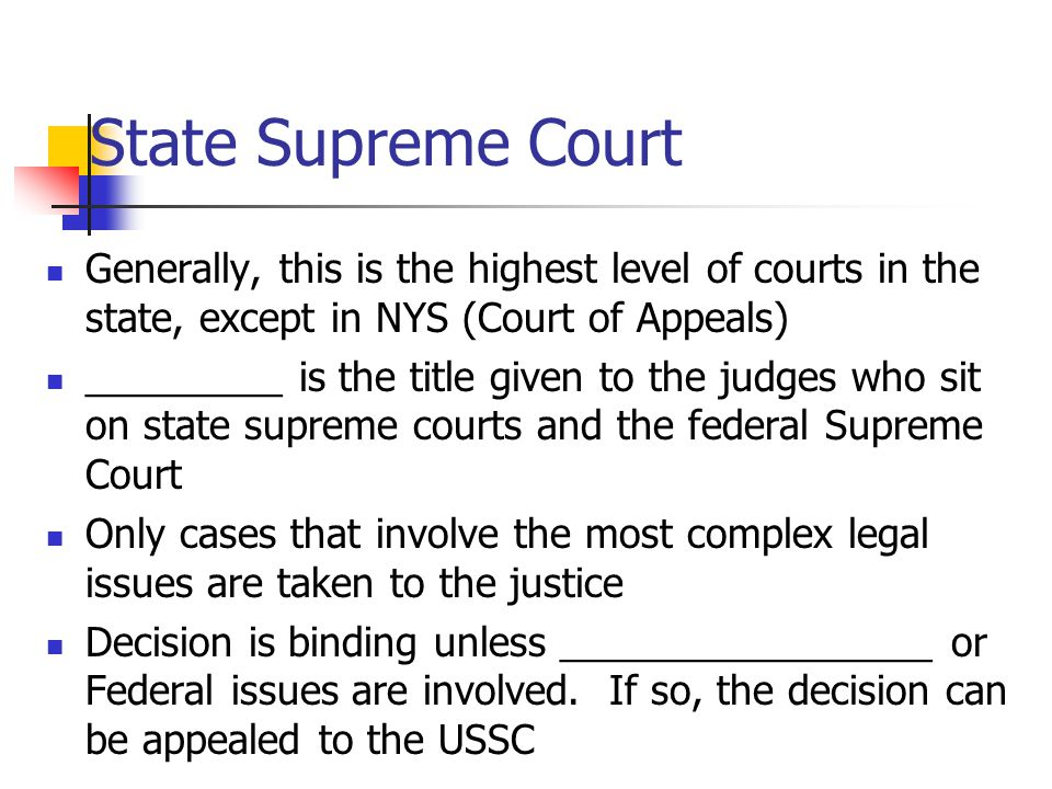 State Supreme Court Generally, this is the highest level of courts in the state, except in NYS (Court of Appeals) _________ is the title given to the judges who sit on state supreme courts and the federal Supreme Court Only cases that involve the most complex legal issues are taken to the justice Decision is binding unless _________________ or Federal issues are involved.