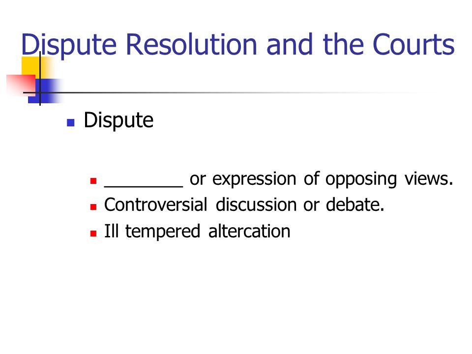Dispute Resolution and the Courts Dispute ________ or expression of opposing views.