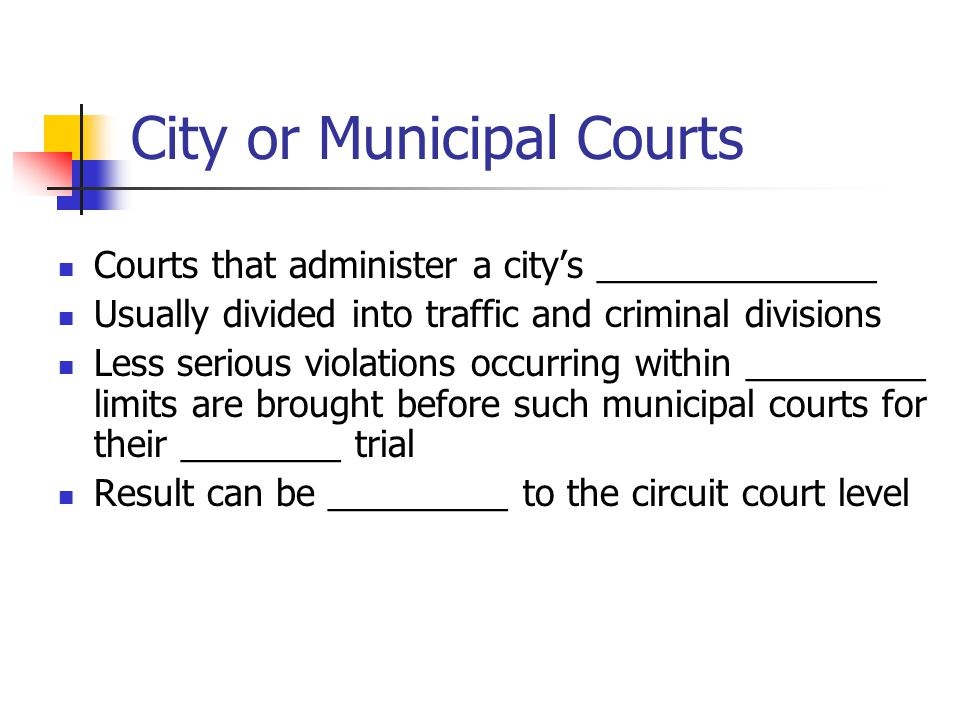 City or Municipal Courts Courts that administer a city's ______________ Usually divided into traffic and criminal divisions Less serious violations occurring within _________ limits are brought before such municipal courts for their ________ trial Result can be _________ to the circuit court level