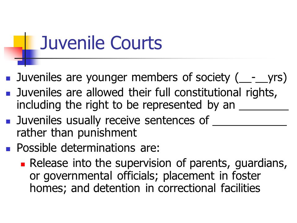 Juvenile Courts Juveniles are younger members of society (__-__yrs) Juveniles are allowed their full constitutional rights, including the right to be represented by an ________ Juveniles usually receive sentences of ____________ rather than punishment Possible determinations are: Release into the supervision of parents, guardians, or governmental officials; placement in foster homes; and detention in correctional facilities