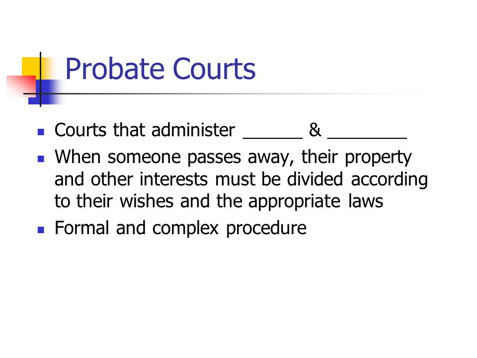 Probate Courts Courts that administer ______ & ________ When someone passes away, their property and other interests must be divided according to their wishes and the appropriate laws Formal and complex procedure