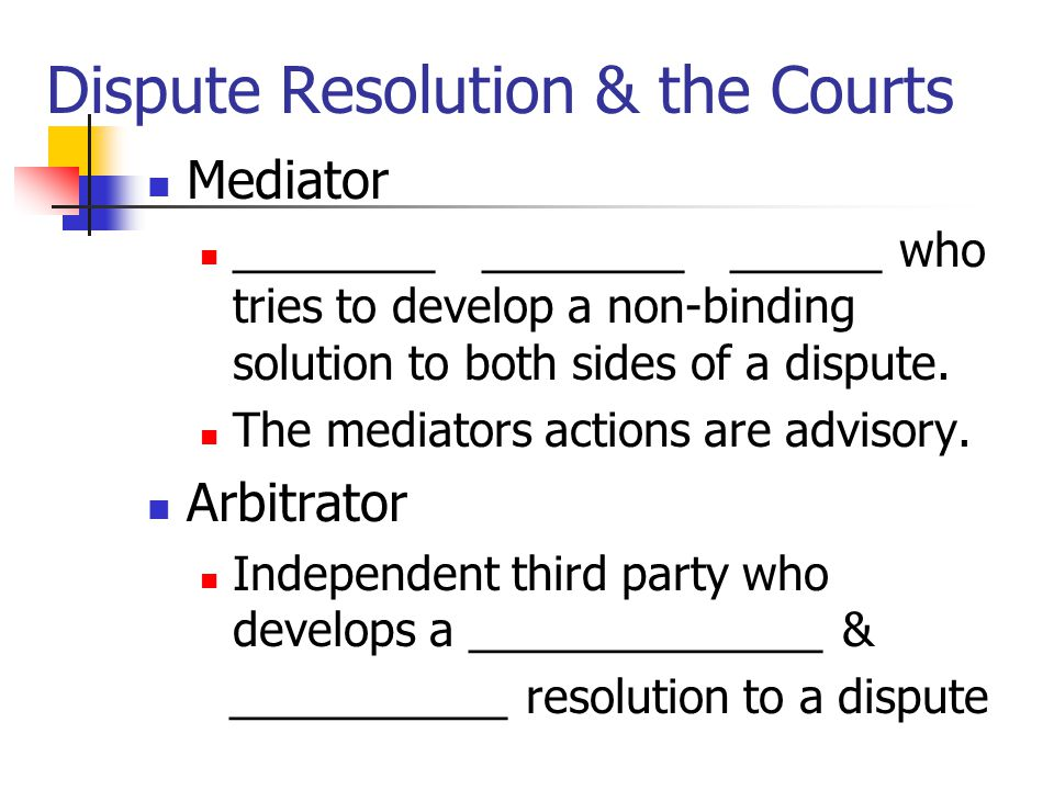 Dispute Resolution & the Courts Mediator ________ ________ ______ who tries to develop a non-binding solution to both sides of a dispute.