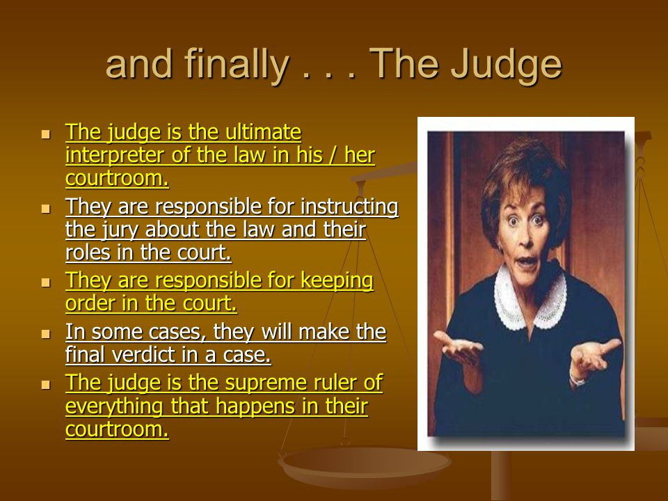 and finally... The Judge The judge is the ultimate interpreter of the law in his / her courtroom.