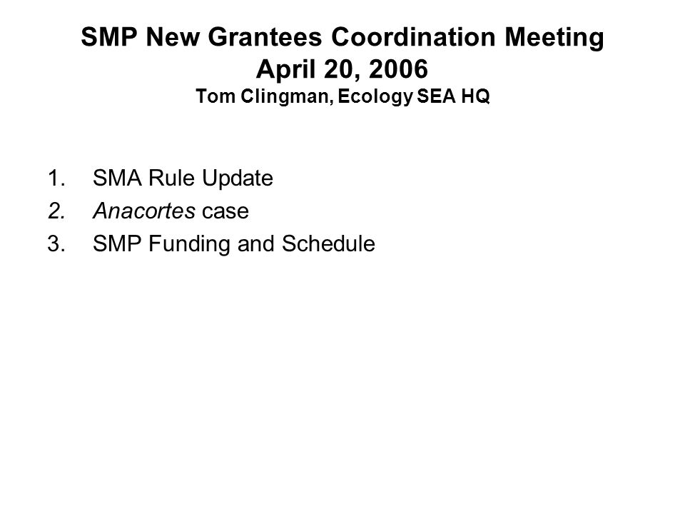 SMP New Grantees Coordination Meeting April 20, 2006 Tom Clingman, Ecology SEA HQ 1.SMA Rule Update 2.Anacortes case 3.SMP Funding and Schedule